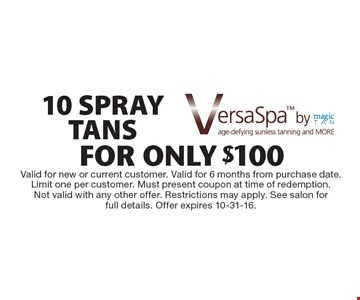 VersaSpa by magic tan. 10 spray tans for only $100. Valid for new or current customer. Valid for 6 months from purchase date. Limit one per customer. Must present coupon at time of redemption. Not valid with any other offer. Restrictions may apply. See salon for full details. Offer expires 10-31-16.