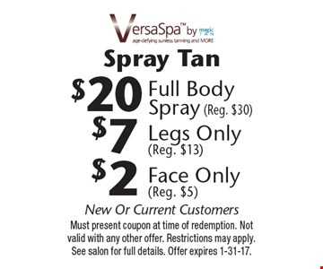 Spray Tan $2 Face Only (Reg. $5) OR $7 Legs Only (Reg. $13) OR $20 Full Body Spray (Reg. $30). New Or Current Customers. Must present coupon at time of redemption. Not valid with any other offer. Restrictions may apply. See salon for full details. Offer expires 1-31-17.