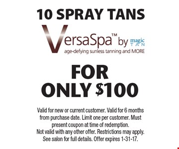 10 SPRAY TANS VersaSpa FOR only$100. Valid for new or current customer. Valid for 6 months from purchase date. Limit one per customer. Must present coupon at time of redemption. Not valid with any other offer. Restrictions may apply. See salon for full details. Offer expires 1-31-17.