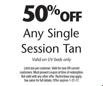 50% off Any Single Session Tan Valid on UV beds only. Limit one per customer. Valid for new OR current customers. Must present coupon at time of redemption. Not valid with any other offer. Restrictions may apply. See salon for full details. Offer expires 1-31-17.