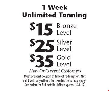 1 Week Unlimited Tanning: $35 Gold Level OR $25 Silver Level OR $15 Bronze Level. New Or Current Customers. Must present coupon at time of redemption. Not valid with any other offer. Restrictions may apply. See salon for full details. Offer expires 1-31-17.