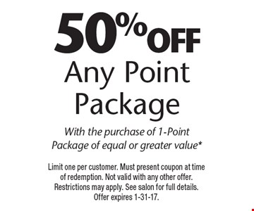 50% off Any Point Package With the purchase of 1-Point Package of equal or greater value*. Limit one per customer. Must present coupon at time of redemption. Not valid with any other offer. Restrictions may apply. See salon for full details. Offer expires 1-31-17.