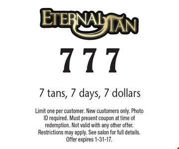 7 tans, 7 days, 7 dollars. Limit one per customer. New customers only. Photo ID required. Must present coupon at time of redemption. Not valid with any other offer. Restrictions may apply. See salon for full details. Offer expires 1-31-17.