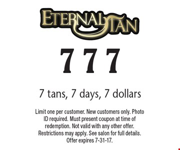 7 tans, 7 days, 7 dollars. Limit one per customer. New customers only. Photo ID required. Must present coupon at time of redemption. Not valid with any other offer. Restrictions may apply. See salon for full details. Offer expires 7-31-17.