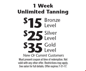 1 Week Unlimited Tanning $35 Gold Level. $25 Silver Level. $15 Bronze Level. New Or Current Customers. Must present coupon at time of redemption. Not valid with any other offer. Restrictions may apply. See salon for full details. Offer expires 7-31-17.