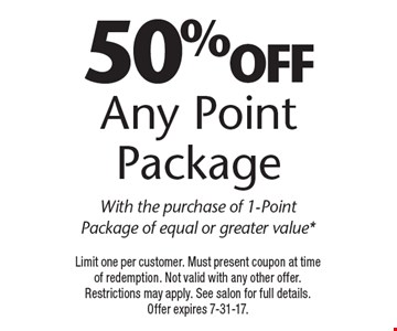 50% off Any Point Package With the purchase of 1-Point Package of equal or greater value*. Limit one per customer. Must present coupon at time of redemption. Not valid with any other offer. Restrictions may apply. See salon for full details. Offer expires 7-31-17.