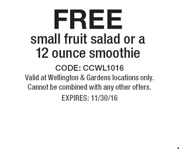 FREE small fruit salad or a 12 ounce smoothie . CODE: CCWL1016Valid at Wellington & Gardens locations only. Cannot be combined with any other offers. EXPIRES: 11/30/16