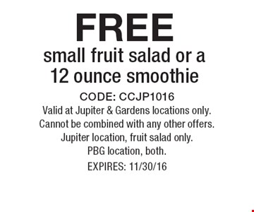 FREE small fruit salad or a 12 ounce smoothie . CODE: CCJP1016. Valid at Jupiter & Gardens locations only. Cannot be combined with any other offers. Jupiter location, fruit salad only. PBG location, both. EXPIRES: 11/30/16