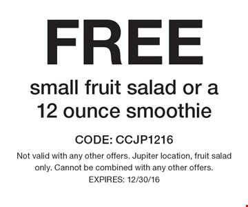 FREE small fruit salad or a 12 ounce smoothie. CODE: CCJP1216. Not valid with any other offers. Jupiter location, fruit salad only. Cannot be combined with any other offers. EXPIRES: 12/30/16