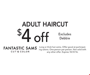 $4 off Adult Haircut. Excludes Debbie. Long or thick hair extra. Offer good at participating salons. One person per person. Not valid with any other offer. Expires 10/31/16.