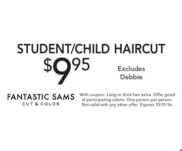$9.95 Student/Child Haircut. Excludes Debbie. With coupon. Long or thick hair extra. Offer good at participating salons. One person per person. Not valid with any other offer. Expires 10/31/16.