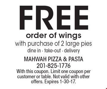 FREE order of wings with purchase of 2 large pies. Dine in - take-out - delivery. With this coupon. Limit one coupon per customer or table. Not valid with other offers. Expires 1-30-17.