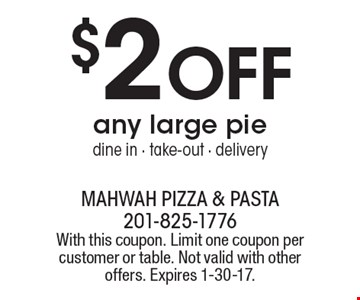 $2 OFF any large pie. Dine in - take-out - delivery. With this coupon. Limit one coupon per customer or table. Not valid with other offers. Expires 1-30-17.