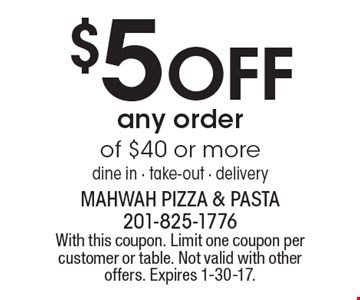 $5 OFF any order of $40 or more. Dine in - take-out - delivery. With this coupon. Limit one coupon per customer or table. Not valid with other offers. Expires 1-30-17.