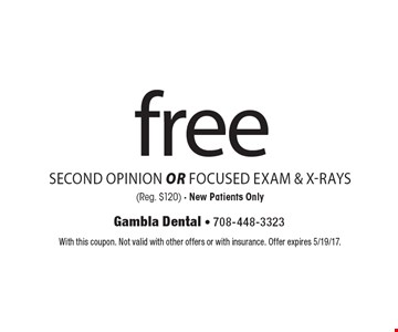 Free second opinion OR focused exam & x-rays (Reg. $120). New patients only. With this coupon. Not valid with other offers or with insurance. Offer expires 5/19/17.