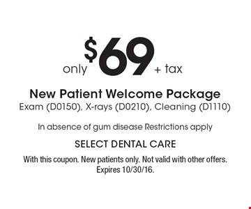$69+ tax only New Patient Welcome Package Exam (D0150), X-rays (D0210), Cleaning (D1110) In absence of gum disease. Restrictions apply. With this coupon. New patients only. Not valid with other offers. Expires 10/30/16.