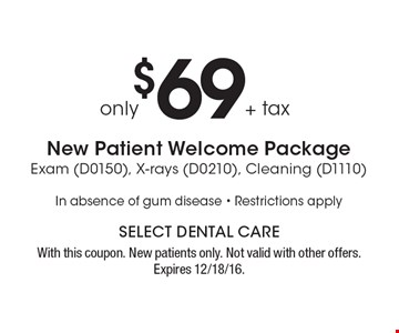 New Patient Welcome Package Only $69 + tax, Exam (D0150), X-rays (D0210), Cleaning (D1110) In absence of gum disease - Restrictions apply. With this coupon. New patients only. Not valid with other offers. Expires 12/18/16.