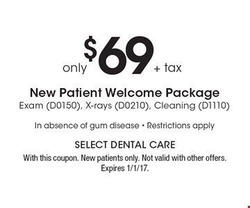 $69 + tax New Patient Welcome Package Exam (D0150), X-rays (D0210), Cleaning (D1110) In absence of gum disease. Restrictions apply. With this coupon. New patients only. Not valid with other offers. Expires 1/1/17.