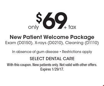 Only $69 + tax. New Patient Welcome Package Exam (D0150), X-rays (D0210), Cleaning (D1110). In absence of gum disease. Restrictions apply. With this coupon. New patients only. Not valid with other offers. Expires 1/29/17.