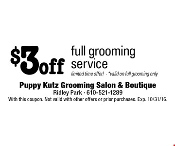 $3 off full groomingservice. limited time offer! • *valid on full grooming only. With this coupon. Not valid with other offers or prior purchases. Exp. 10/31/16.