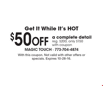Get It While It's HOT! $50 Off a complete detail. Reg. $200, only $150 with coupon. With this coupon. Not valid with other offers or specials. Expires 10-28-16.
