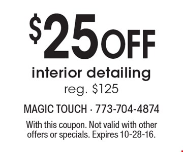 $25 Off interior detailing. Reg. $125. With this coupon. Not valid with other offers or specials. Expires 10-28-16.