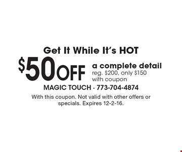 Get It While It's HOT. $50 Off a complete detail, reg. $200, only $150, with coupon. With this coupon. Not valid with other offers or specials. Expires 12-2-16.