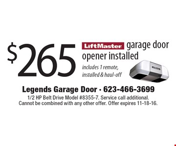 $265 garage door opener installed. Includes 1 remote, installed & haul-off. 1/2 HP Belt Drive Model #8355-7. Service call additional. Cannot be combined with any other offer. Offer expires 11-18-16.