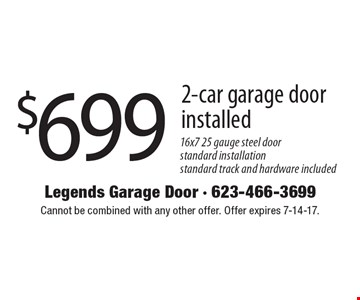 $699 2-car garage door installed. 16x7 25 gauge steel door standard installation standard track and hardware included. Cannot be combined with any other offer. Offer expires 7-14-17.