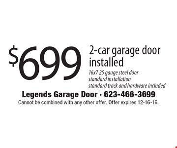 $699 2-car garage door installed 16x7 25 gauge steel doorstandard installation standard track and hardware included. Cannot be combined with any other offer. Offer expires 12-16-16.