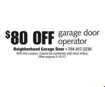 $80 off garage door operator. With this coupon. Cannot be combined with other offers. Offer expires 3-10-17.