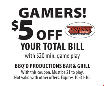 GAMERS! $5 Off your total bill with $20 min. game play. With this coupon. Must be 21 to play. Not valid with other offers. Expires 10-31-16.