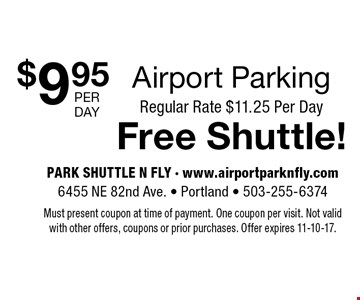$9.95 Airport Parking Regular Rate $11.25 Per DayFree Shuttle!. Must present coupon at time of payment. One coupon per visit. Not valid with other offers, coupons or prior purchases. Offer expires 11-10-17.