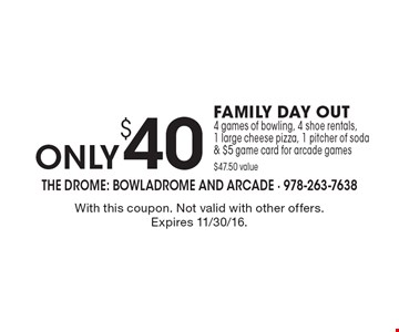 only $40 FAMILY DAY OUT. 4 games of bowling, 4 shoe rentals,1 large cheese pizza, 1 pitcher of soda & $5 game card for arcade games. $47.50 value. With this coupon. Not valid with other offers or prior purchases. Expires 11/30/16.