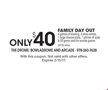 only $40 FAMILY DAY OUT. 4 games of bowling, 4 shoe rentals, 1 large cheese pizza, 1 pitcher of soda & $5 game card for arcade games $47.50 value. With this coupon. Not valid with other offers. Expires 2/15/17.