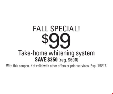 Fall Special! $99 Take-home whitening system Save $350 (reg. $600). With this coupon. Not valid with other offers or prior services. Exp. 1/8/17.