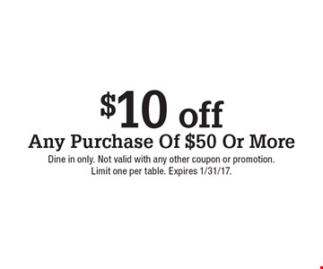 $10 off Any Purchase Of $50 Or More. Dine in only. Not valid with any other coupon or promotion. Limit one per table. Expires 1/31/17.