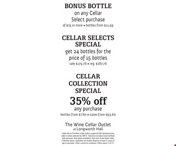 Bonus Bottle on any Cellar Select purchase of $25 or more, bottles from $11.99. Cellar Selects Special, get 24 bottles for the price of 15 bottles, sale $179.76, reg. $287.76. Cellar Collection Special, 35% off any purchase, bottles from $7.80, cases from $93.60. Valid only at The Wine Cellar Outlet Longworth Hall. Special pricingvalid on wines selected by TWCO. Total price includes bonus bottle(s) with purchase. Void where prohibited. Visit store to see these Cellar Collection wines. Quantities are limited. Must be at least 21 years of age to purchase. Offers cannot be combined. Offers expire 1-22-17.