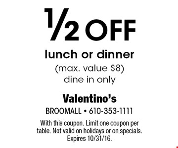 1/2 Off lunch or dinner (max. value $8) dine in only. With this coupon. Limit one coupon per table. Not valid on holidays or on specials. Expires 10/31/16.