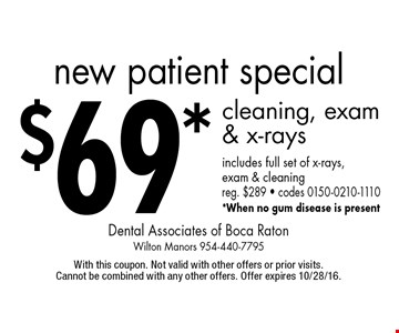 New patient special $69* cleaning, exam & x-rays includes full set of x-rays, exam & cleaning reg. $289 • codes 0150-0210-1110 *When no gum disease is present. With this coupon. Not valid with other offers or prior visits. Cannot be combined with any other offers. Offer expires 10/28/16.