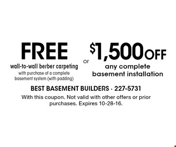 FREE wall-to-wall berber carpeting with purchase of a complete basement system (with padding) OR $1,500 OFF any complete basement installation. With this coupon. Not valid with other offers or prior purchases. Expires 10-28-16.