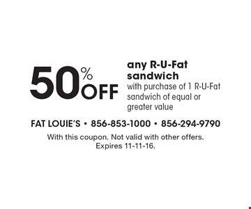 50% OFF any R-U-Fat sandwich with purchase of 1 R-U-Fat sandwich of equal or greater value. With this coupon. Not valid with other offers. Expires 11-11-16.