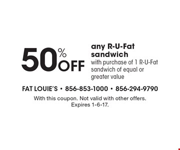 50% off any R-U-Fat sandwich with purchase of 1 R-U-Fat sandwich of equal or greater value. With this coupon. Not valid with other offers. Expires 1-6-17.