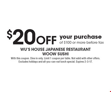 $20 off your purchase of $100 or more, before tax. With this coupon. Dine in only. Limit 1 coupon per table. Not valid with other offers. Excludes holidays and all-you-can-eat lunch special. Expires 2-3-17.