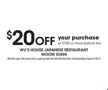 $20 Off your purchase of $100 or more before tax. With this coupon. Dine in only. Limit 1 coupon per table. Not valid with other offers. Excludes holidays. Expires 10-28-16.