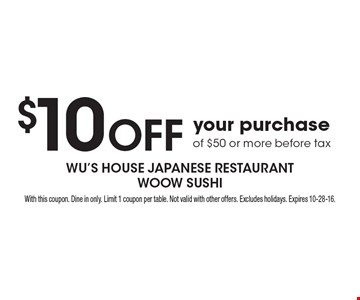 $10 Off your purchase of $50 or more before tax. With this coupon. Dine in only. Limit 1 coupon per table. Not valid with other offers. Excludes holidays. Expires 10-28-16.