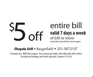 $5 off entire bill. Valid 7 days a week of $30 or more. Excludes alcoholic beverages. Excludes tax. With this coupon. One coupon per table. Not valid with other offers.Excludes all holidays and lunch specials. Expires 12-9-16.