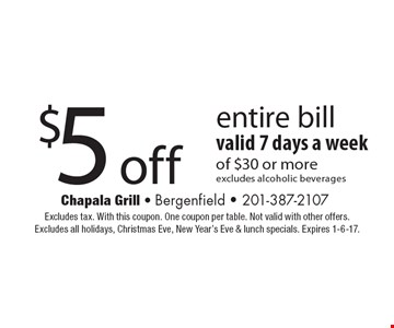 $5 off entire bill of $30 or more. Valid 7 days a week. Excludes alcoholic beverages. Excludes tax. With this coupon. One coupon per table. Not valid with other offers. Excludes all holidays, Christmas Eve, New Year's Eve & lunch specials. Expires 1-6-17.