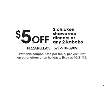 $5 Off 2 chicken shawarma dinners or any 2 kabobs. With this coupon. One per table, per visit. Not on other offers or on holidays. Expires 10/31/16.
