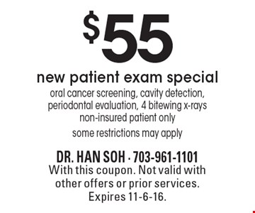 $55 new patient exam special. Oral cancer screening, cavity detection, periodontal evaluation, 4 bitewing x-rays. Non-insured patient only. Some restrictions may apply. With this coupon. Not valid with other offers or prior services. Expires 11-6-16.
